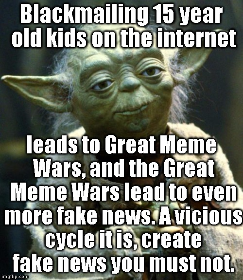 Blackmailing 15 year old kids on the internet leads to Great Meme Wars, and the Great Meme Wars lead to even more fake news. A vicious cycle | image tagged in memes,star wars yoda | made w/ Imgflip meme maker