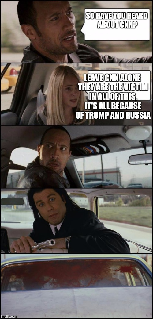 the rock driving and pulp fiction | SO HAVE YOU HEARD ABOUT CNN? LEAVE CNN ALONE THEY ARE THE VICTIM IN ALL OF THIS, IT'S ALL BECAUSE OF TRUMP AND RUSSIA | image tagged in the rock driving and pulp fiction | made w/ Imgflip meme maker
