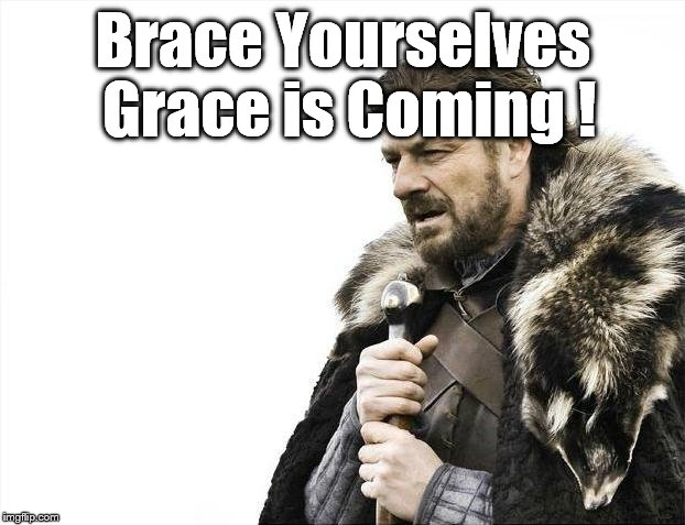 Brace Yourselves X is Coming Meme | Brace Yourselves Grace is Coming ! | image tagged in memes,brace yourselves x is coming | made w/ Imgflip meme maker