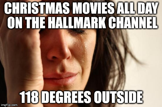 First World Problems Meme | CHRISTMAS MOVIES ALL DAY ON THE HALLMARK CHANNEL 118 DEGREES OUTSIDE | image tagged in memes,first world problems | made w/ Imgflip meme maker