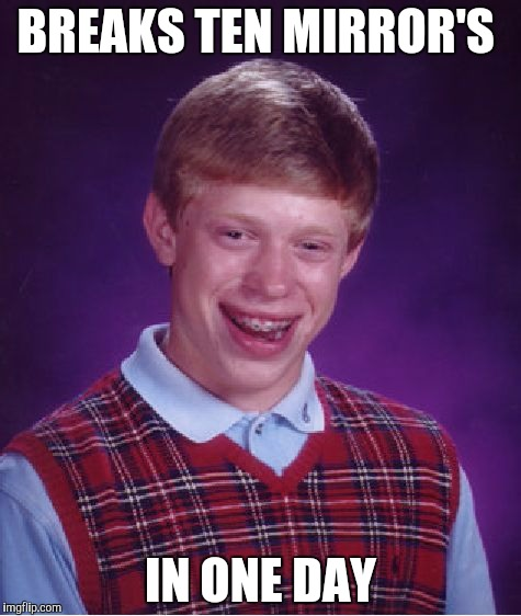 Bad Luck Brian Meme | BREAKS TEN MIRROR'S IN ONE DAY | image tagged in memes,bad luck brian | made w/ Imgflip meme maker