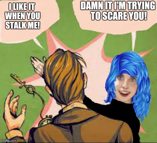 When Stalking Fails. | I LIKE IT WHEN YOU STALK ME! DAMN IT I'M TRYING TO SCARE YOU! | image tagged in overly attached girlfriend blue hair slap,overly attached girlfriend,wtf,funny,still a better love story than twilight | made w/ Imgflip meme maker