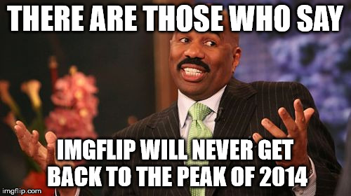 Steve Harvey Meme | THERE ARE THOSE WHO SAY IMGFLIP WILL NEVER GET BACK TO THE PEAK OF 2014 | image tagged in memes,steve harvey | made w/ Imgflip meme maker
