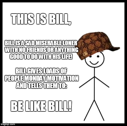 Be Like Bill Meme | THIS IS BILL, BILL IS A SAD MISERABLE LONER WITH NO FRIENDS OR ANYTHING GOOD TO DO WITH HIS LIFE! BILL GIVES LOADS OF PEOPLE MONDAY MOTIVATI | image tagged in memes,be like bill,scumbag | made w/ Imgflip meme maker