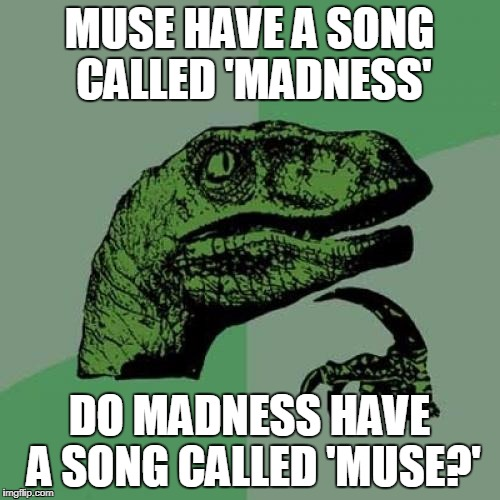 Philosoraptor Meme | MUSE HAVE A SONG CALLED 'MADNESS' DO MADNESS HAVE A SONG CALLED 'MUSE?' | image tagged in memes,philosoraptor | made w/ Imgflip meme maker