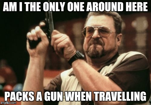 Am I The Only One Around Here Meme | AM I THE ONLY ONE AROUND HERE PACKS A GUN WHEN TRAVELLING | image tagged in memes,am i the only one around here | made w/ Imgflip meme maker