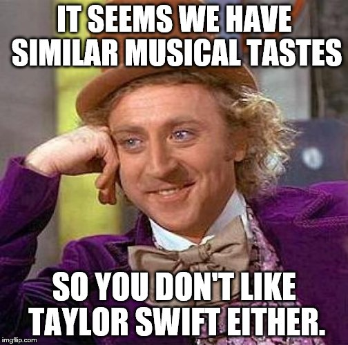 Creepy Condescending Wonka Meme | IT SEEMS WE HAVE SIMILAR MUSICAL TASTES SO YOU DON'T LIKE TAYLOR SWIFT EITHER. | image tagged in memes,creepy condescending wonka | made w/ Imgflip meme maker