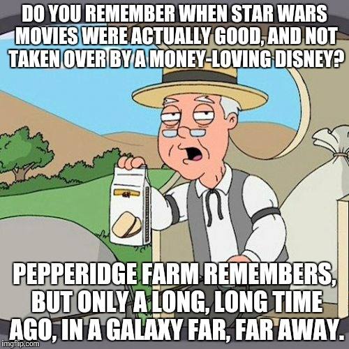 Pepperidge Farm Remembers Meme | DO YOU REMEMBER WHEN STAR WARS MOVIES WERE ACTUALLY GOOD, AND NOT TAKEN OVER BY A MONEY-LOVING DISNEY? PEPPERIDGE FARM REMEMBERS, BUT ONLY A | image tagged in memes,pepperidge farm remembers,funny,star wars | made w/ Imgflip meme maker