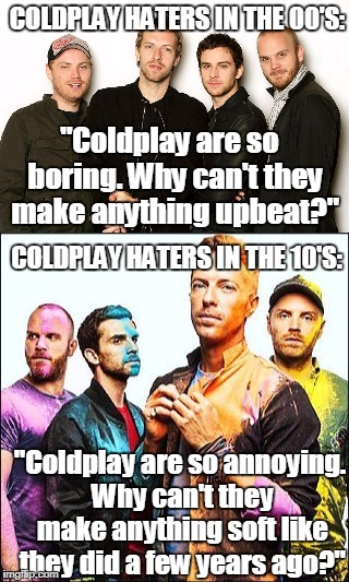 "Coldplay haters are hypocrites | COLDPLAY HATERS IN THE 00'S: COLDPLAY HATERS IN THE 10'S: ""Coldplay are so  boring. Why can't they make anything upbeat?"" ""Coldplay are so a 