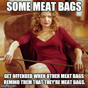 Captain Obvious Glory | SOME MEAT BAGS GET OFFENDED WHEN OTHER MEAT BAGS REMIND THEM THAT THEY'RE MEAT BAGS. | image tagged in memes,buffy the vampire slayer,glory,captain obvious | made w/ Imgflip meme maker