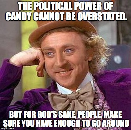 the political solution | THE POLITICAL POWER OF CANDY CANNOT BE OVERSTATED. BUT FOR GOD'S SAKE, PEOPLE, MAKE SURE YOU HAVE ENOUGH TO GO AROUND | image tagged in memes,creepy condescending wonka,candy for politicians,political solutions | made w/ Imgflip meme maker