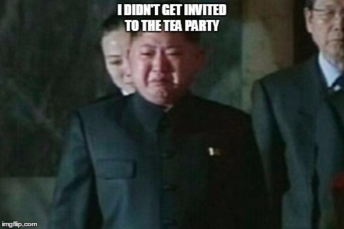 Kim Jong Un Sad Meme | I DIDN'T GET INVITED TO THE TEA PARTY | image tagged in memes,kim jong un sad | made w/ Imgflip meme maker