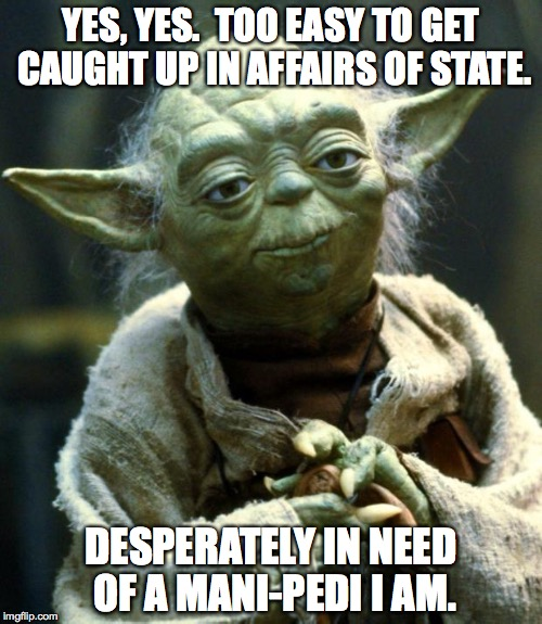 Star Wars Yoda Meme | YES, YES.  TOO EASY TO GET CAUGHT UP IN AFFAIRS OF STATE. DESPERATELY IN NEED OF A MANI-PEDI I AM. | image tagged in memes,star wars yoda,mani-pedi | made w/ Imgflip meme maker