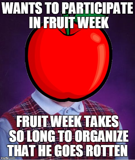 WANTS TO PARTICIPATE IN FRUIT WEEK FRUIT WEEK TAKES SO LONG TO ORGANIZE THAT HE GOES ROTTEN | made w/ Imgflip meme maker