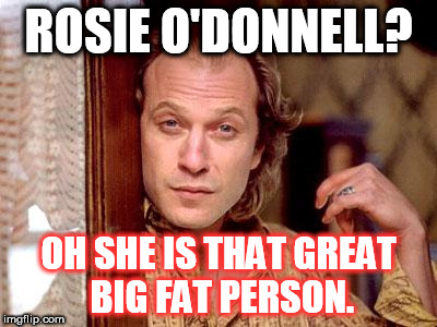 buffalo bill | ROSIE O'DONNELL? OH SHE IS THAT GREAT BIG FAT PERSON. | image tagged in buffalo bill | made w/ Imgflip meme maker