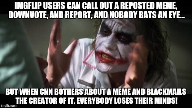 And everybody loses their minds Meme | IMGFLIP USERS CAN CALL OUT A REPOSTED MEME, DOWNVOTE, AND REPORT, AND NOBODY BATS AN EYE... BUT WHEN CNN BOTHERS ABOUT A MEME AND BLACKMAILS | image tagged in memes,and everybody loses their minds,funny,cnn,fake news | made w/ Imgflip meme maker