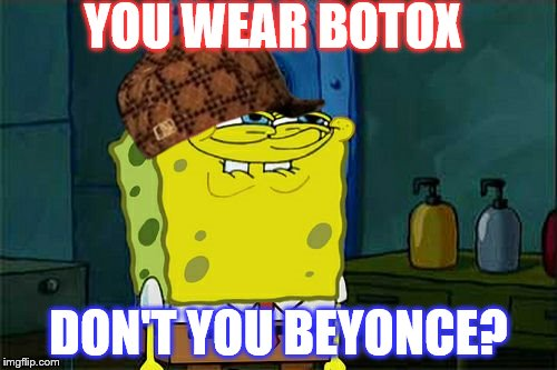 Dont You Squidward Meme | YOU WEAR BOTOX DON'T YOU BEYONCE? | image tagged in memes,dont you squidward,scumbag | made w/ Imgflip meme maker