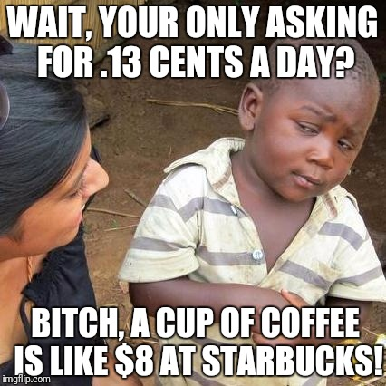 Third World Skeptical Kid Meme | WAIT, YOUR ONLY ASKING FOR .13 CENTS A DAY? B**CH, A CUP OF COFFEE IS LIKE $8 AT STARBUCKS! | image tagged in memes,third world skeptical kid | made w/ Imgflip meme maker