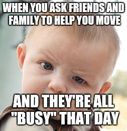 "Skeptical Baby Meme | WHEN YOU ASK FRIENDS AND FAMILY TO HELP YOU MOVE AND THEY'RE ALL ""BUSY"" THAT DAY 