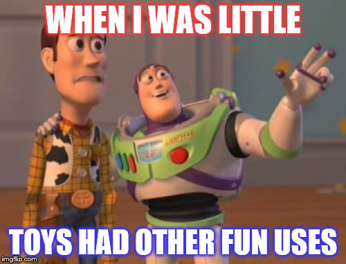 X, X Everywhere Meme | WHEN I WAS LITTLE TOYS HAD OTHER FUN USES | image tagged in memes,x,x everywhere,x x everywhere | made w/ Imgflip meme maker