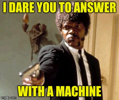 Say That Again I Dare You Meme | I DARE YOU TO ANSWER WITH A MACHINE | image tagged in memes,say that again i dare you | made w/ Imgflip meme maker