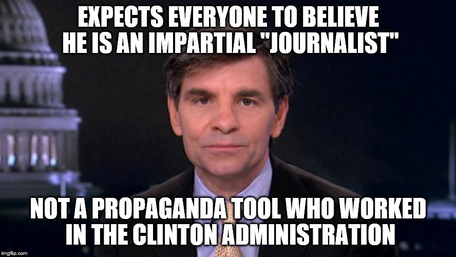"Georgie Boy | EXPECTS EVERYONE TO BELIEVE HE IS AN IMPARTIAL ""JOURNALIST"" NOT A PROPAGANDA TOOL WHO WORKED IN THE CLINTON ADMINISTRATION 