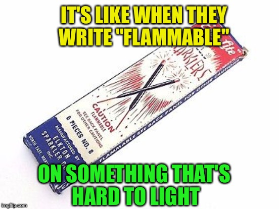 "IT'S LIKE WHEN THEY WRITE ""FLAMMABLE"" ON SOMETHING THAT'S HARD TO LIGHT 