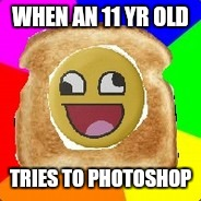 WHEN AN 11 YR OLD TRIES TO PHOTOSHOP | image tagged in terrible derptoast | made w/ Imgflip meme maker