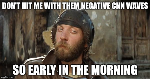 Oddball Kelly's Heroes | DON'T HIT ME WITH THEM NEGATIVE CNN WAVES SO EARLY IN THE MORNING | image tagged in oddball kelly's heroes | made w/ Imgflip meme maker