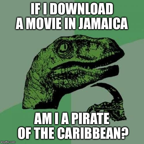 Philosoraptor Meme | IF I DOWNLOAD A MOVIE IN JAMAICA AM I A PIRATE OF THE CARIBBEAN? | image tagged in memes,philosoraptor | made w/ Imgflip meme maker