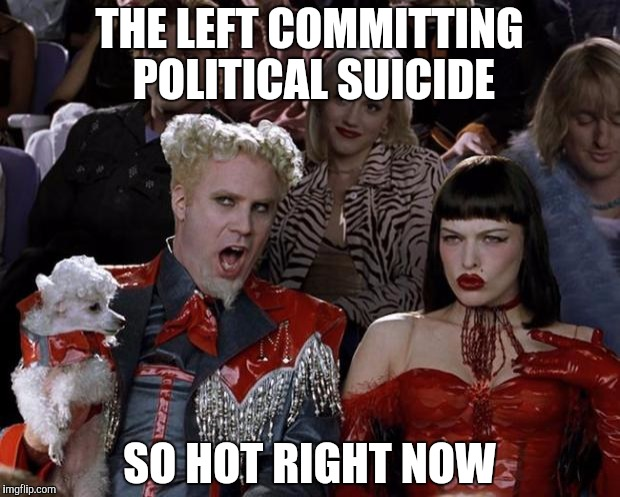 We can't vote for the insane. | THE LEFT COMMITTING POLITICAL SUICIDE SO HOT RIGHT NOW | image tagged in memes,mugatu so hot right now | made w/ Imgflip meme maker