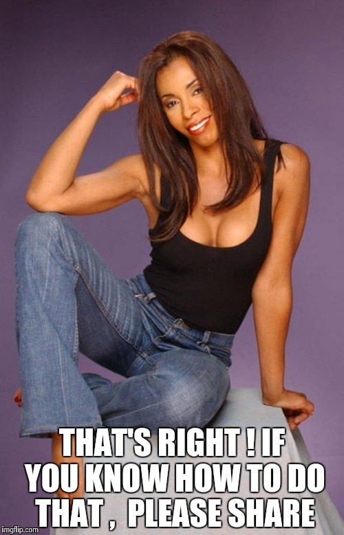Khandi Alexander | THAT'S RIGHT ! IF YOU KNOW HOW TO DO THAT ,  PLEASE SHARE | image tagged in khandi alexander | made w/ Imgflip meme maker