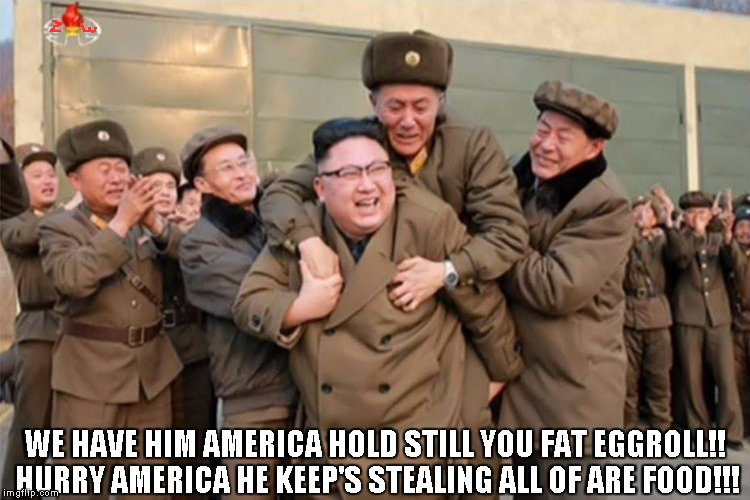 North Korea Leader Captured | WE HAVE HIM AMERICA HOLD STILL YOU FAT EGGROLL!! HURRY AMERICA HE KEEP'S STEALING ALL OF ARE FOOD!!! | image tagged in north korea,north korean army,north korea leader,usa,united states of america | made w/ Imgflip meme maker