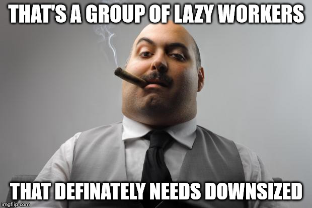 THAT'S A GROUP OF LAZY WORKERS THAT DEFINATELY NEEDS DOWNSIZED | made w/ Imgflip meme maker