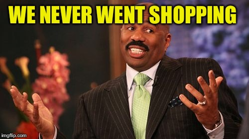 Steve Harvey Meme | WE NEVER WENT SHOPPING | image tagged in memes,steve harvey | made w/ Imgflip meme maker