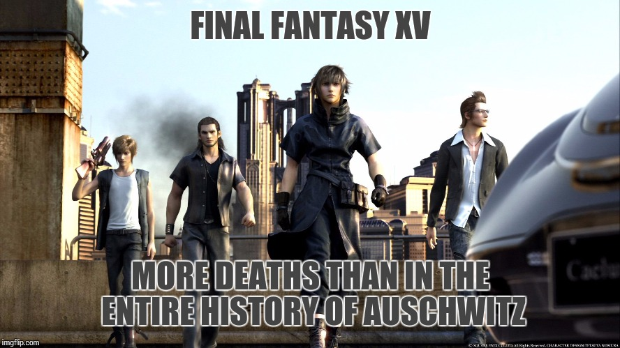 This game makes me want to sledgehammer my Xbox | FINAL FANTASY XV MORE DEATHS THAN IN THE ENTIRE HISTORY OF AUSCHWITZ | image tagged in final fantasy xv,final fantasy,gaming,rage | made w/ Imgflip meme maker