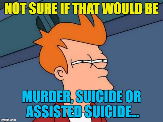 Futurama Fry Meme | NOT SURE IF THAT WOULD BE MURDER, SUICIDE OR ASSISTED SUICIDE... | image tagged in memes,futurama fry | made w/ Imgflip meme maker