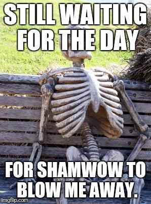 Waiting Skeleton Meme | STILL WAITING FOR THE DAY FOR SHAMWOW TO BLOW ME AWAY. | image tagged in memes,waiting skeleton | made w/ Imgflip meme maker