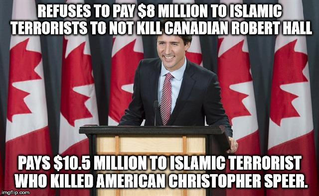 Moron | REFUSES TO PAY $8 MILLION TO ISLAMIC TERRORISTS TO NOT KILL CANADIAN ROBERT HALL PAYS $10.5 MILLION TO ISLAMIC TERRORIST WHO KILLED AMERICAN | image tagged in justin trudeau,idiot,libtard,meanwhile in canada,oh canada,canadian politics | made w/ Imgflip meme maker