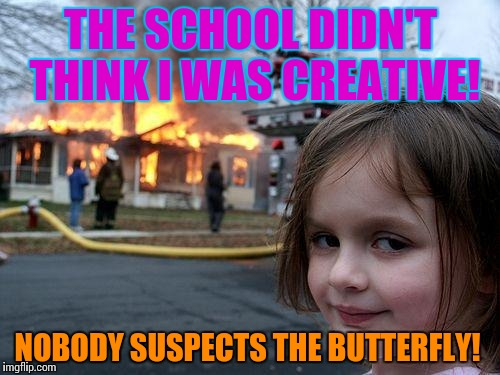 Disaster Girl Meme | THE SCHOOL DIDN'T THINK I WAS CREATIVE! NOBODY SUSPECTS THE BUTTERFLY! | image tagged in memes,disaster girl | made w/ Imgflip meme maker