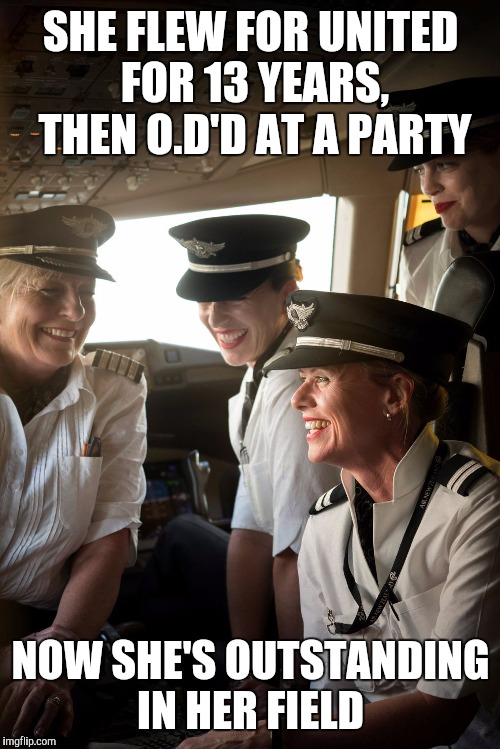 Memes, airplane, pilots, female pilots | SHE FLEW FOR UNITED FOR 13 YEARS, THEN O.D'D AT A PARTY NOW SHE'S OUTSTANDING IN HER FIELD | image tagged in memes,airplane,pilots,female pilots | made w/ Imgflip meme maker