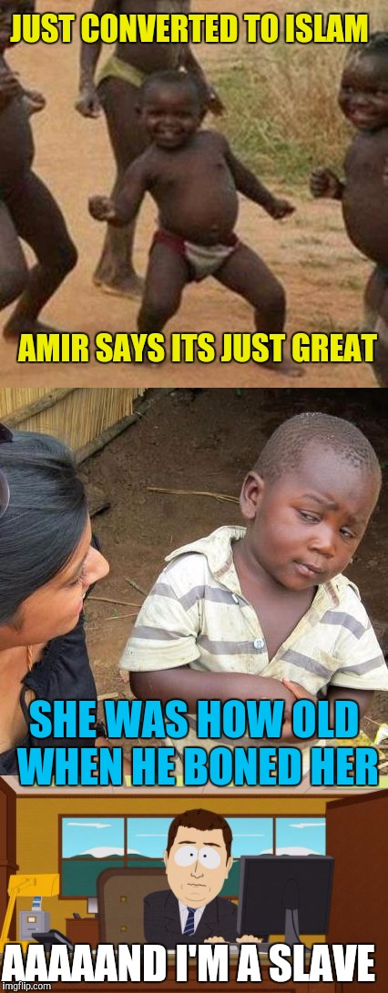 He Got Jipped! | JUST CONVERTED TO ISLAM AMIR SAYS ITS JUST GREAT SHE WAS HOW OLD WHEN HE BONED HER AAAAAND I'M A SLAVE | image tagged in third world skeptical kid,third world success kid,aaaaand its gone | made w/ Imgflip meme maker