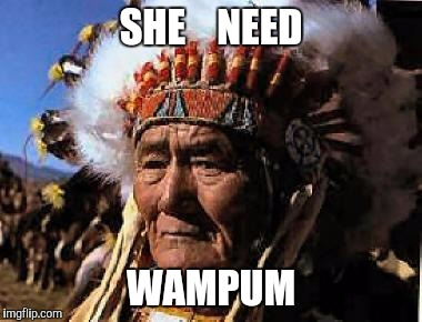 Memes, Indian | SHE    NEED WAMPUM | image tagged in memes,indian | made w/ Imgflip meme maker