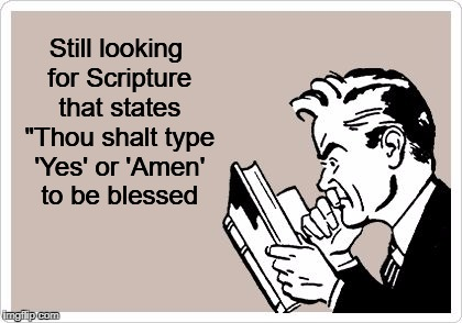 "Still looking for Scripture that states ""Thou shalt type 'Yes' or 'Amen' to be blessed 