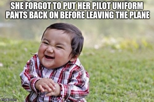 Evil Toddler Meme | SHE FORGOT TO PUT HER PILOT UNIFORM PANTS BACK ON BEFORE LEAVING THE PLANE | image tagged in memes,evil toddler | made w/ Imgflip meme maker