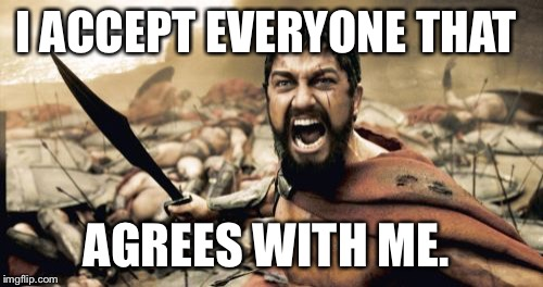 Sparta Leonidas Meme | I ACCEPT EVERYONE THAT AGREES WITH ME. | image tagged in memes,sparta leonidas | made w/ Imgflip meme maker