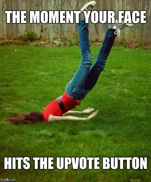 Extreme Upvoting | THE MOMENT YOUR FACE HITS THE UPVOTE BUTTON | image tagged in memes,funny,upvote,extreme | made w/ Imgflip meme maker