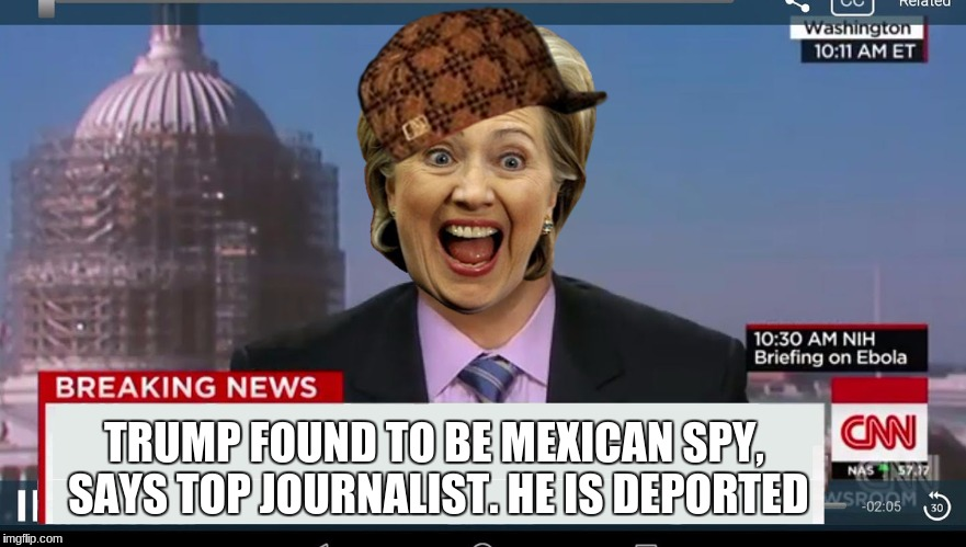 Can Anyone Else Imagine This? | TRUMP FOUND TO BE MEXICAN SPY, SAYS TOP JOURNALIST. HE IS DEPORTED | image tagged in cnn breaking news template,scumbag,hillary clinton | made w/ Imgflip meme maker