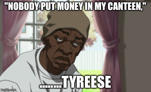 "Booty Warrior | ""NOBODY PUT MONEY IN MY CANTEEN,"" ........TYREESE 