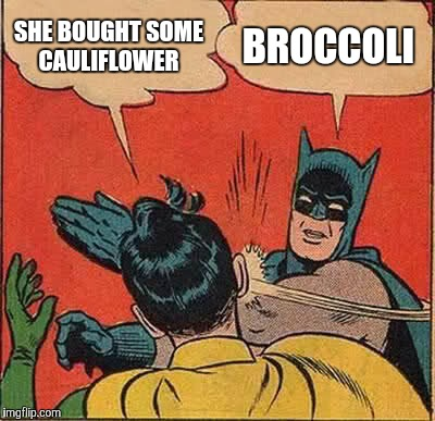 Batman Slapping Robin Meme | SHE BOUGHT SOME CAULIFLOWER BROCCOLI | image tagged in memes,batman slapping robin | made w/ Imgflip meme maker
